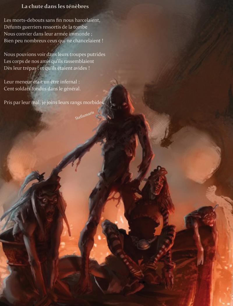 La chute dans les ténèbres / / Les morts-debouts sans fin nous harcelaient, / Défunts guerriers ressortis de la tombe / Nous convier dans leur armée immonde ; / Bien peu nombreux ceux qui ne chancelaient ! / / Nous pouvions voir dans leurs troupes putrides / Les corps de nos amis qu'ils rassemblaient / Dès leur trépas ; et qu'ils étaient avides ! / / Leur meneur était un être infernal : / Cent soldats fondus dans le général. / / Pris par leur mal, je joins leurs rangs morbides. / / Stellamaris